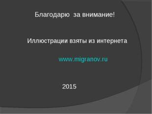 Благодарю за внимание! Иллюстрации взяты из интернета www.migranov.ru 2015