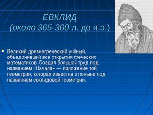 ЕВКЛИД (около 365-300 л. до н.э.) Великий древнегреческий учёный, объединивши