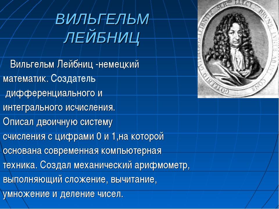 ВИЛЬГЕЛЬМ ЛЕЙБНИЦ Вильгельм Лейбниц -немецкий математик. Создатель дифференци...