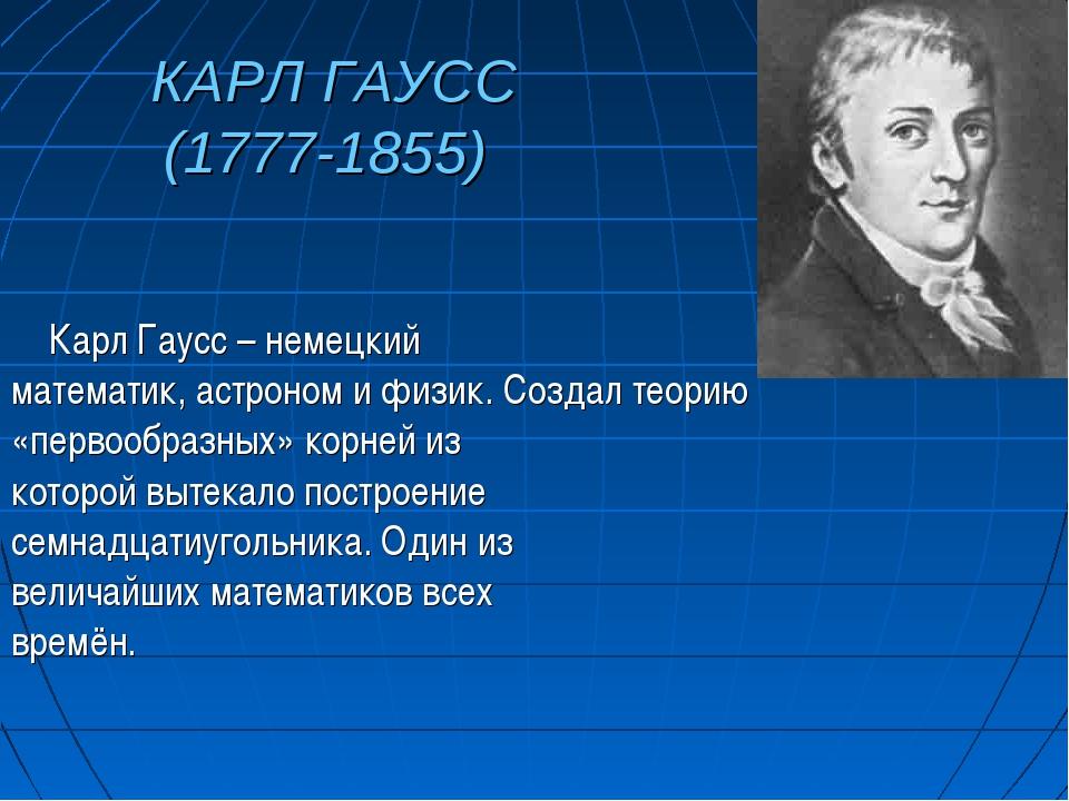 КАРЛ ГАУСС (1777-1855) Карл Гаусс – немецкий математик, астроном и физик. Соз...