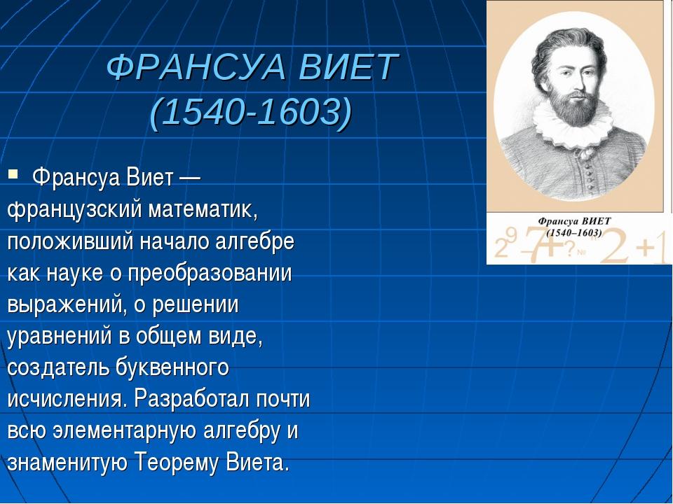 ФРАНСУА ВИЕТ (1540-1603) Франсуа Виет — французский математик, положивший нач...
