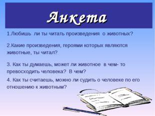 Анкета 1.Любишь ли ты читать произведения о животных?  2.Какие произведения,