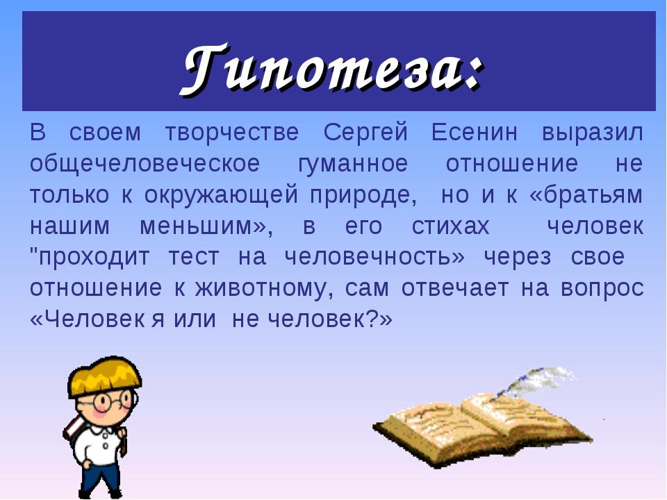 Гипотеза: В своем творчестве Сергей Есенин выразил общечеловеческое гуманное...