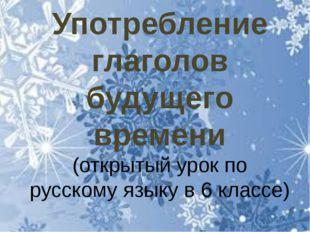 Употребление глаголов будущего времени (открытый урок по русскому языку в 6 к