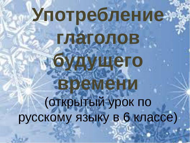Употребление глаголов будущего времени (открытый урок по русскому языку в 6 к...