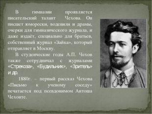 В гимназии проявляется писательский талант Чехова. Он писшет юморески, водеви