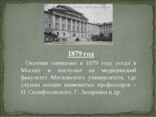 1879 год Окончив гимназию в 1879 году уехал в Москву и поступил на медицински