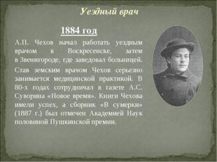 1884 год А.П. Чехов начал работать уездным врачом в Воскресенске, затем вЗве