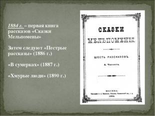 1884 г. – первая книга рассказов «Сказки Мельпомены» Затем следуют «Пестрые р