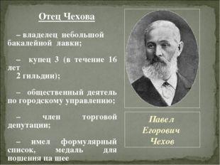 Павел Егорович Чехов Отец Чехова – владелец небольшой бакалейной лавки; – куп