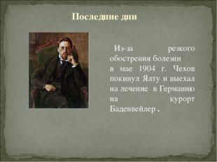 Из-за резкого обострения болезни в мае 1904 г. Чехов покинул Ялту и выехал на