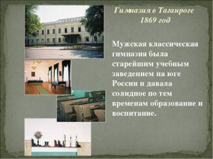 Гимназия в Таганроге 1869 год Мужская классическая гимназия была старейшим уч