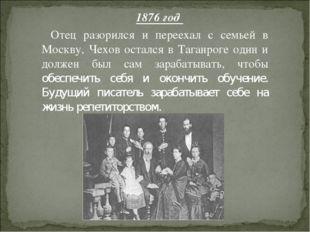 1876 год Отец разорился и переехал с семьей в Москву, Чехов остался в Таганро
