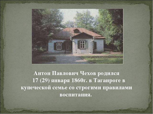 Антон Павлович Чехов родился 17 (29) января 1860г. в Таганроге в купеческой с...