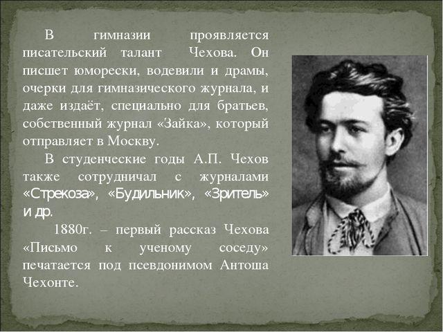 В гимназии проявляется писательский талант Чехова. Он писшет юморески, водеви...