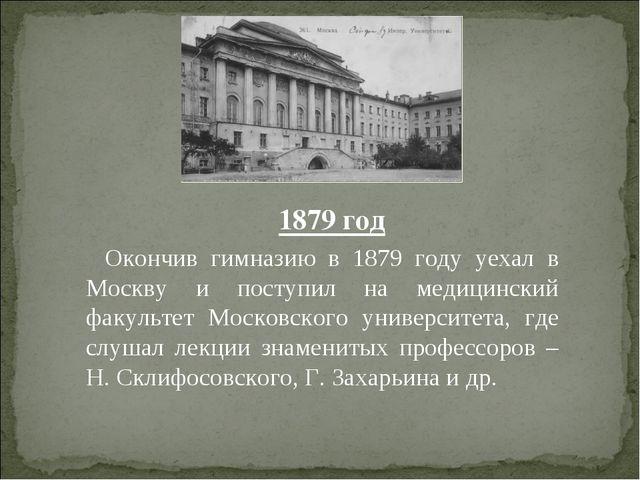 1879 год Окончив гимназию в 1879 году уехал в Москву и поступил на медицински...