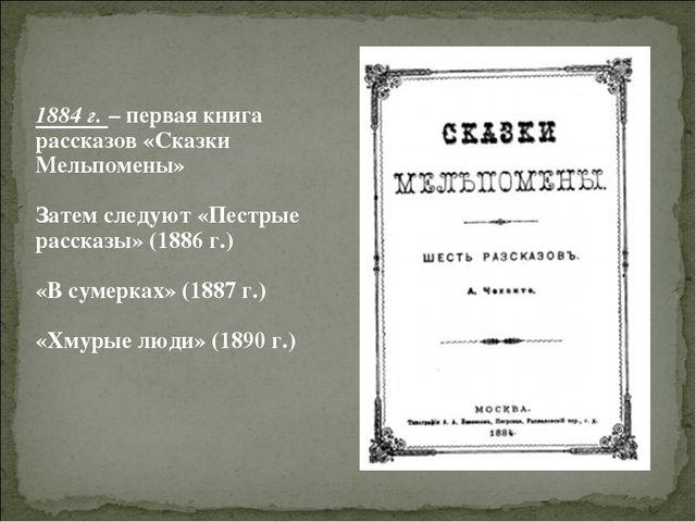 1884 г. – первая книга рассказов «Сказки Мельпомены» Затем следуют «Пестрые р...