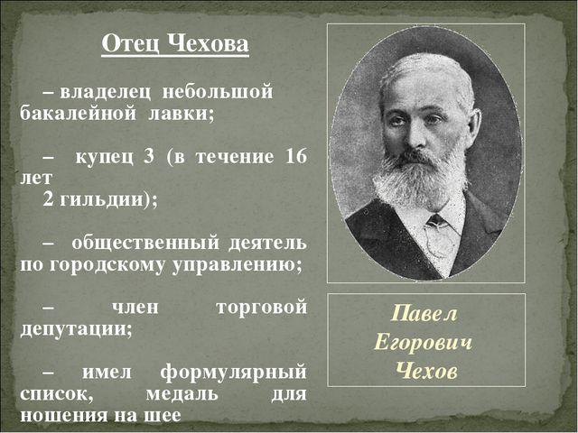 Павел Егорович Чехов Отец Чехова – владелец небольшой бакалейной лавки; – куп...