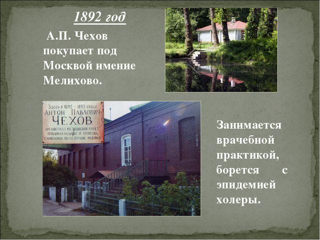 1892 год А.П. Чехов покупает под Москвой имение Мелихово. Занимается врачебно...