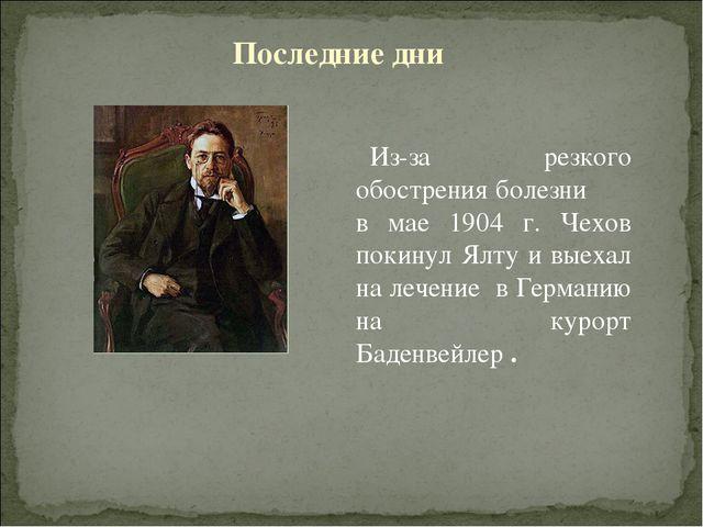 Из-за резкого обострения болезни в мае 1904 г. Чехов покинул Ялту и выехал на...