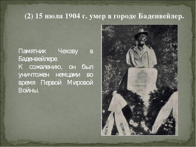 (2) 15 июля 1904 г. умер в городе Баденвейлер. Памятник Чехову в Баденвейлере...
