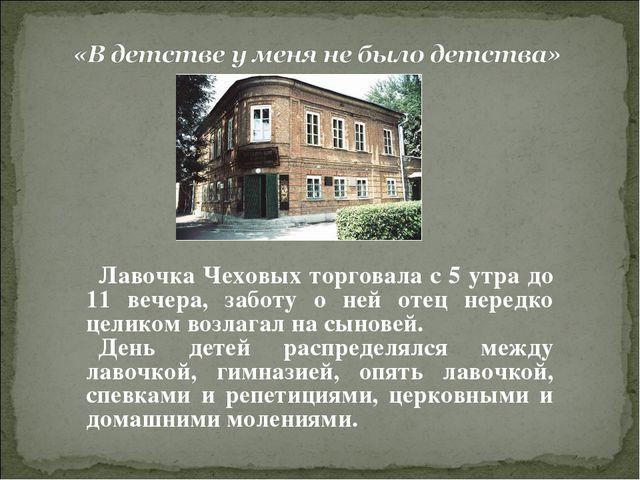 Лавочка Чеховых торговала с 5 утра до 11 вечера, заботу о ней отец нередко це...