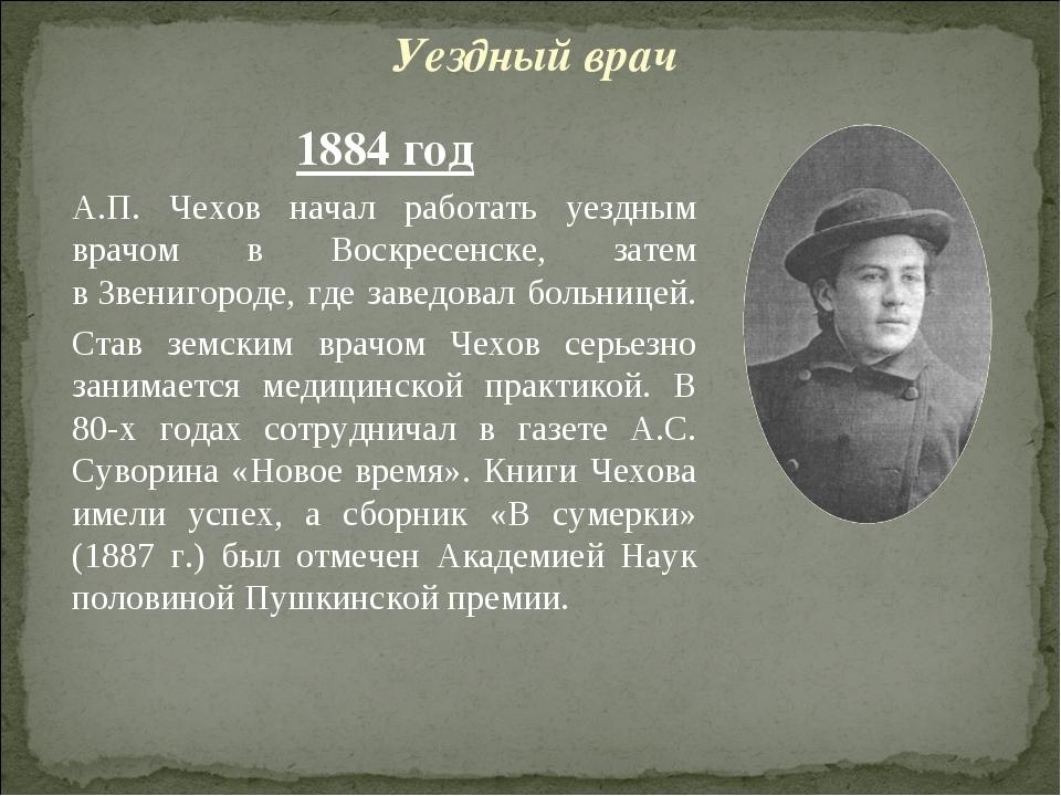 1884 год А.П. Чехов начал работать уездным врачом в Воскресенске, затем вЗве...