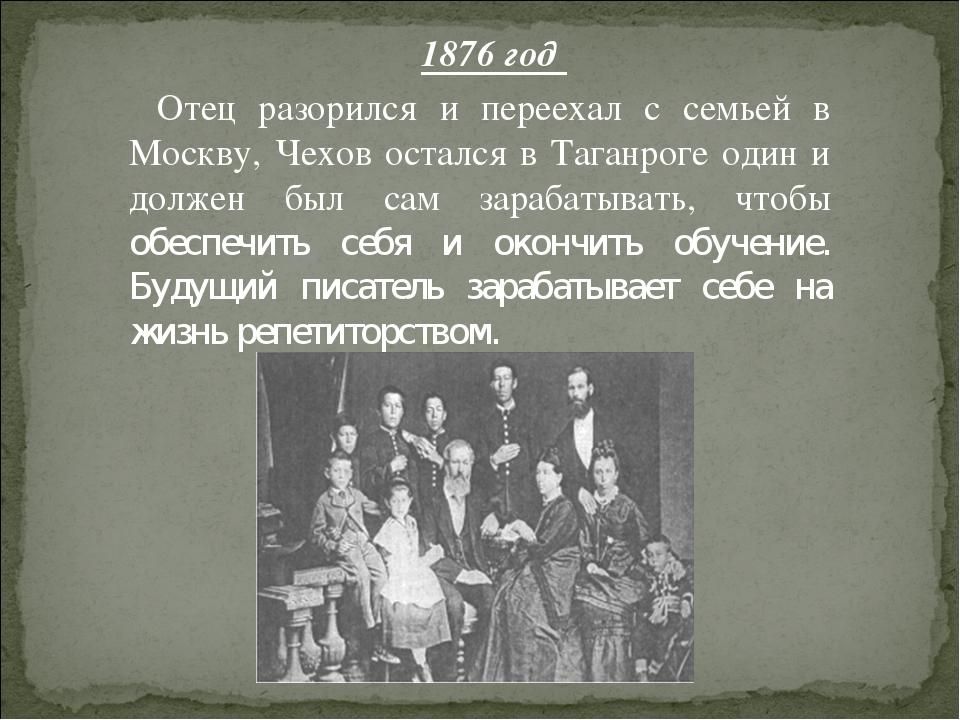 1876 год Отец разорился и переехал с семьей в Москву, Чехов остался в Таганро...