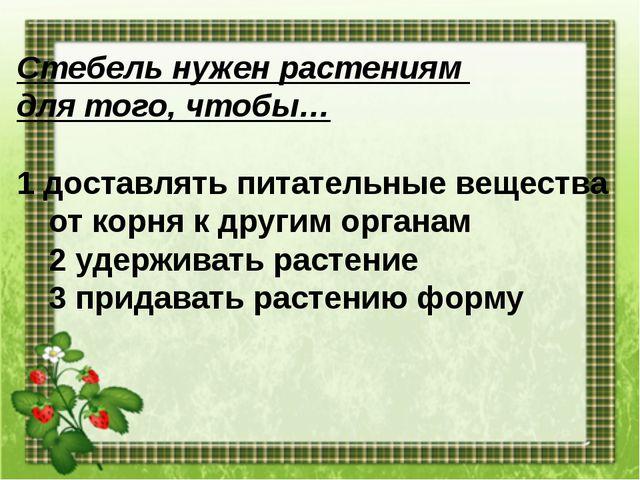 Стебель нужен растениям для того, чтобы… 1 доставлять питательные вещества от...