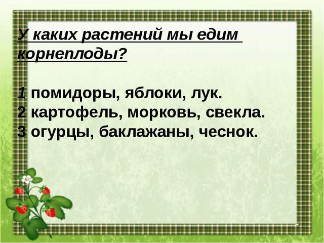 У каких растений мы едим корнеплоды? 1 помидоры, яблоки, лук. 2 картофель, мо...