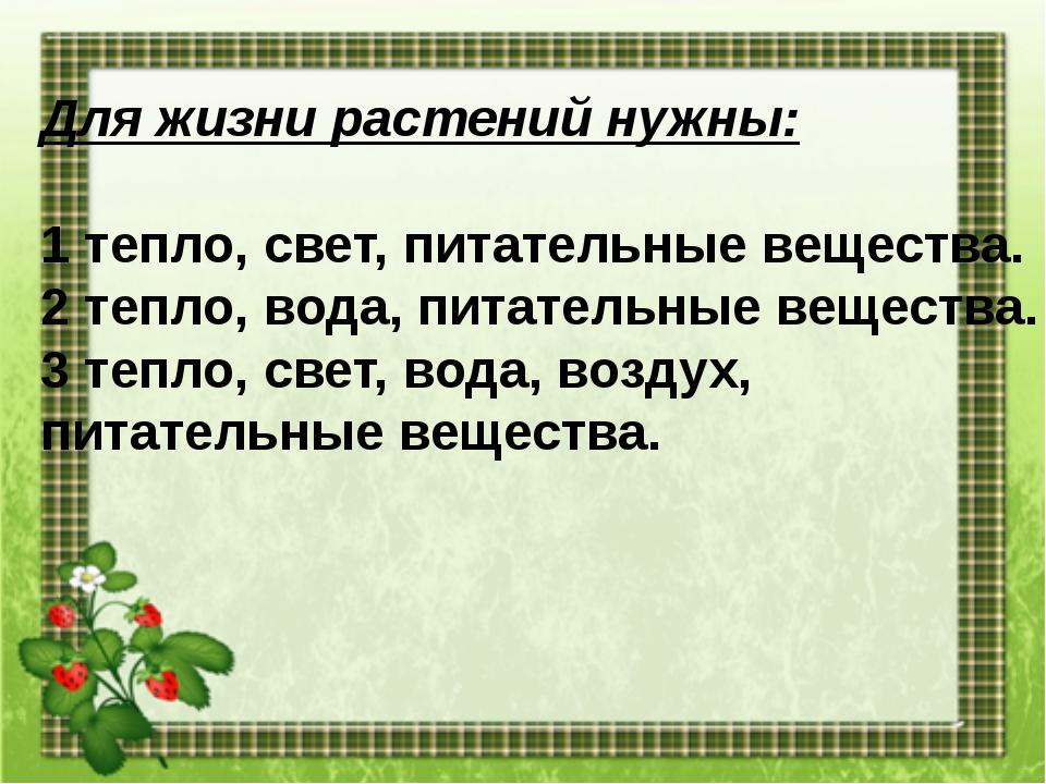 Для жизни растений нужны: 1 тепло, свет, питательные вещества. 2 тепло, вода,...