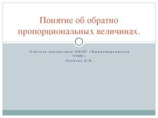 Учитель математики МКОУ «Нижнемарьинская СОШ» Осенева Н.В. Понятие об обратн