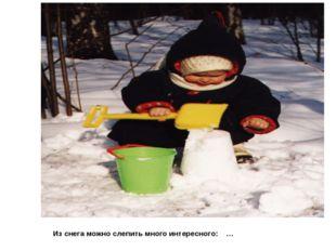 Из снега можно слепить много интересного: …