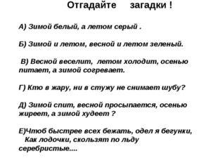 Отгадайте загадки ! А) Зимой белый, а летом серый . Б) Зимой и летом, весной