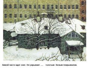 Зимой часто идет снег. Он укрывает …. толстым белым покрывалом.