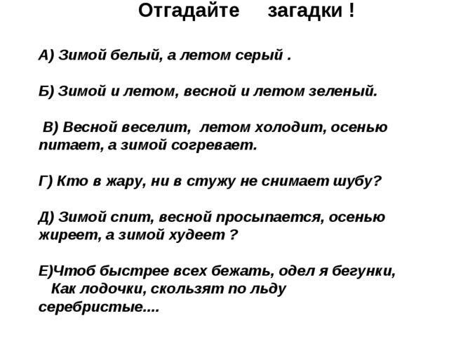 Отгадайте загадки ! А) Зимой белый, а летом серый . Б) Зимой и летом, весной...