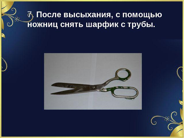 7. После высыхания, с помощью ножниц снять шарфик с трубы.
