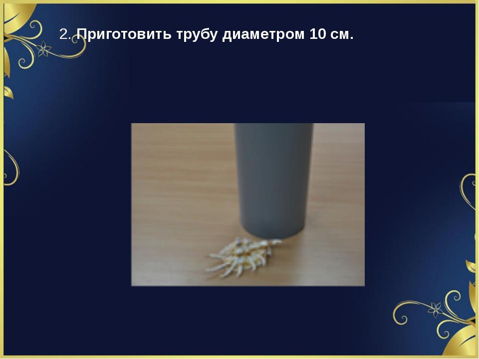 2. Приготовить трубу диаметром 10 см.