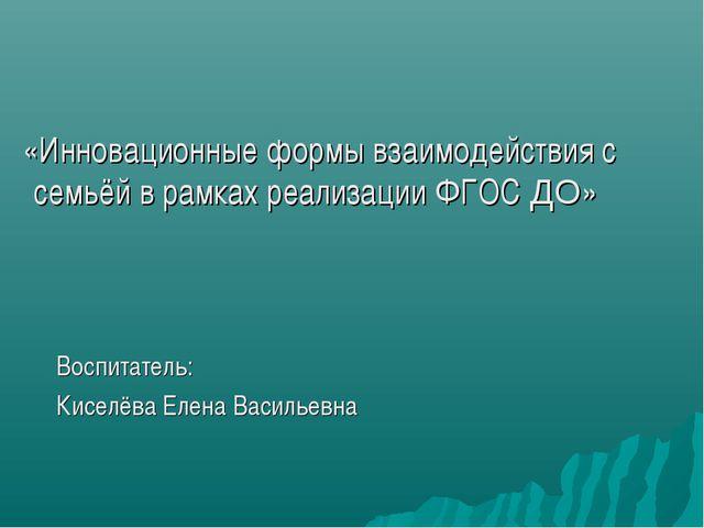 «Инновационные формы взаимодействия с семьёй в рамках реализации ФГОС ДО» Во...