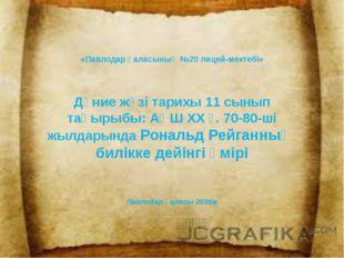 «Павлодар қаласының №20 лицей-мектебі» Дүние жүзі тарихы 11 сынып тақырыбы: