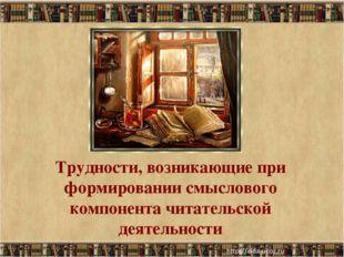 Трудности, возникающие при формировании смыслового компонента читательской де