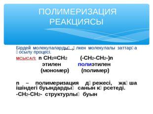 Бірдей молекулалардың үлкен молекулалы заттарға қосылу процесі. МСЫСАЛ: n CH2