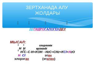 ДЕГИДРОГАЛОГЕНДЕУ МЫСАЛ: спирттік H H ерітінді Н-С–С-Н+KOH→Н2С=СН2+KCl+H2O Н