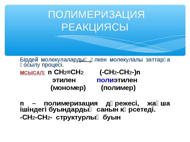 Бірдей молекулалардың үлкен молекулалы заттарға қосылу процесі. МСЫСАЛ: n CH2...