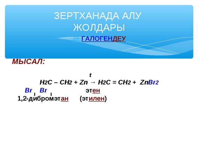 ДЕГАЛОГЕНДЕУ МЫСАЛ: t Н2С – СН2 + Zn → Н2С = СН2 + ZnBr2 Br Br этен 1,2-дибро...
