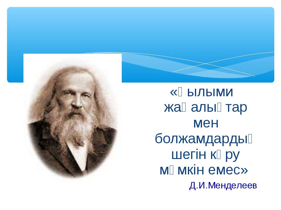 «Ғылыми жаңалықтар мен болжамдардың шегін көру мүмкін емес» Д.И.Менделеев