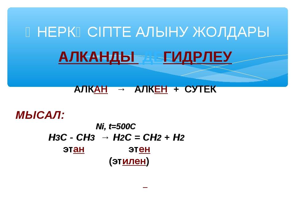 АЛКАНДЫ ДЕГИДРЛЕУ АЛКАН → АЛКЕН + СУТЕК МЫСАЛ: Ni, t=500C Н3С - СН3 → Н2С = С...