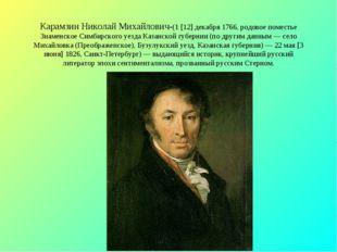 Карамзин Николай Михайлович-(1 [12] декабря 1766, родовое поместье Знаменское