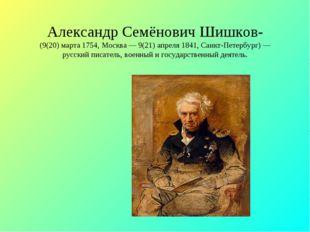 Александр Семёнович Шишков- (9(20) марта 1754, Москва — 9(21) апреля 1841, Са