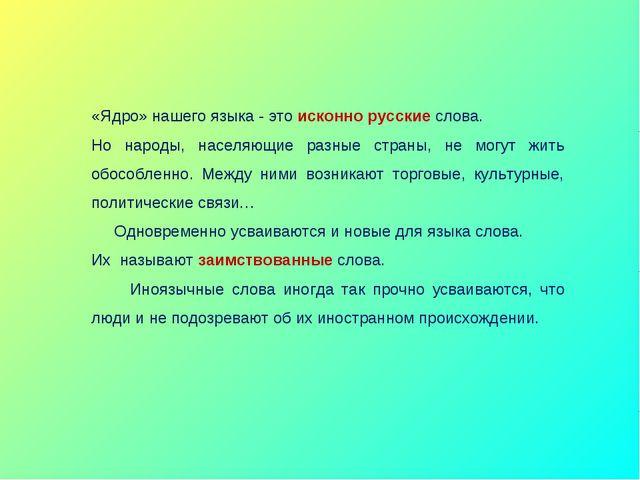 «Ядро» нашего языка - это исконно русские слова. Но народы, населяющие разны...